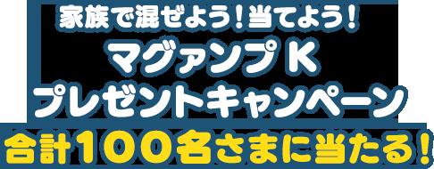 家族で混ぜよう!当てよう!マグァンプK プレゼントキャンペーン 合計100名さまに当たる!