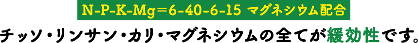 【N-P-K-Mg=6-40-6-15 マグネシウム配合】チッソ・リンサン・カリ・マグネシウムの全てが緩効性です。